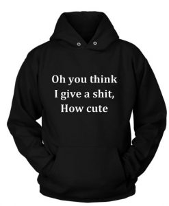 Oh You Think I Give A Shit How Cute Hoodies