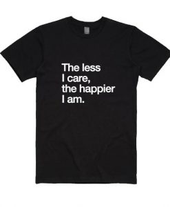 The Less I Care The Happier I Am Shirt