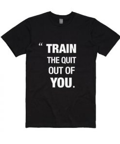 Train The Quit Out of You Shirt