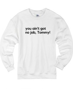 You Ain't Got No Job Tommy! Sweater