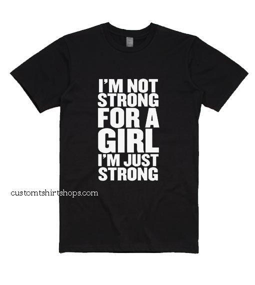 I'm Not Strong For A Girl I'm Just Strong Shirt