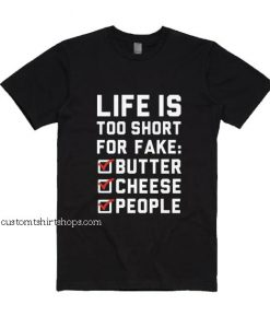 Life is Too Short for Fake Butter Cheese People Shirt