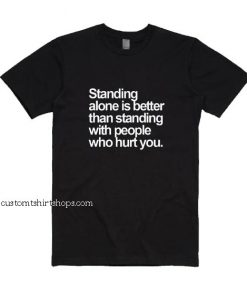 Standing Alone is Better Shirt