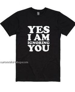 Yes I Am Ignoring You Shirt