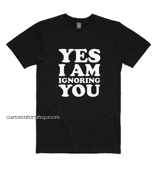Yes I Am Ignoring You Shirt