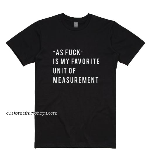 As Fuck is My Favorite Unit Of Measurement Shirt