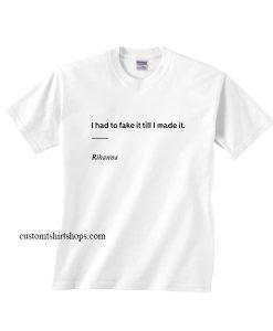 I Had To Fake it Till I Made it Shirt