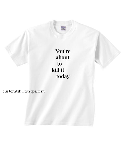 You're About To Kill It Today Shirt