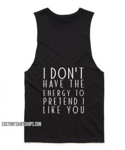 I Dont Have The Energy To Pretend I Like You Tank top