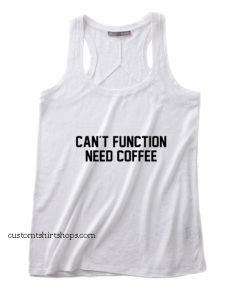 Can't Function Need Coffee Tank top