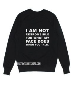 I Am Not Responsible For What My Face Does When You Talk Sweatshirt