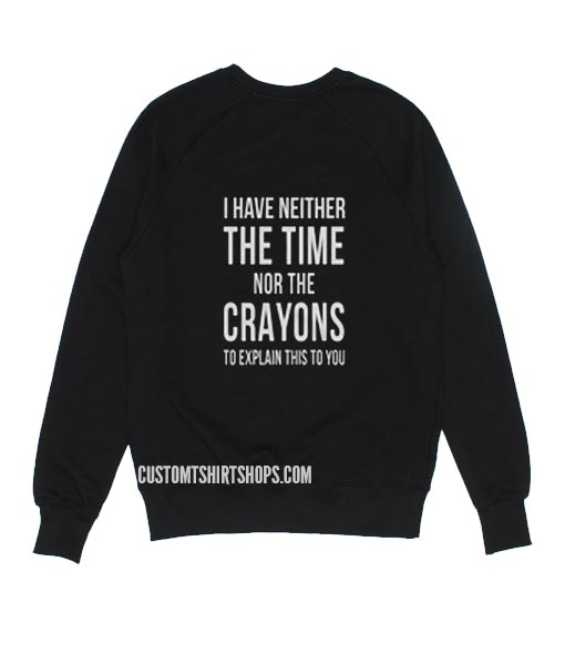 I Have Neither The Time Nor The Crayons To Explain This To You Sweater