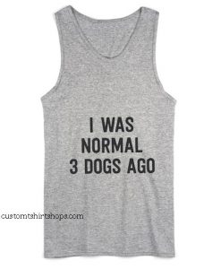 I Was Normal 3 Dogs Ago Tank top