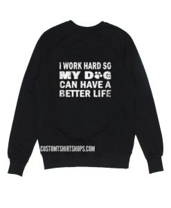 I Work Hard So My Dog Can Have A Better Life Sweatshirt