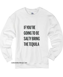 If You're Going To Be Salty Bring The Tequila Sweatshirt