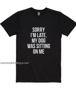 Sorry I'm Late My Dog Was Sitting on Me Shirt