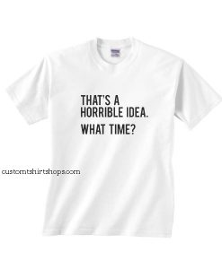 That's A Horrible Idea Shirt