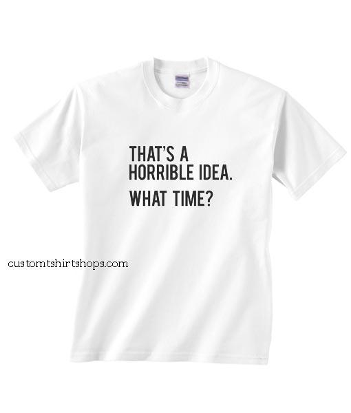 That's A Horrible Idea Shirt