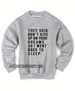 They Said Don't Give Up On Your Dreams Sweater