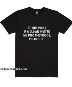 At This Point If A Clown Invited Me Into The Woods I'd Just Go Shirt