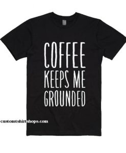 Coffee Keeps Me Grounded Shirt