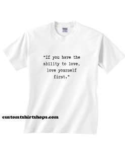 If You Have The Ability To Love Shirt