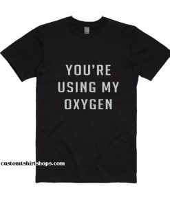 You're using my oxygen Shirt