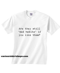 Are They Still Bad Habits Shirt