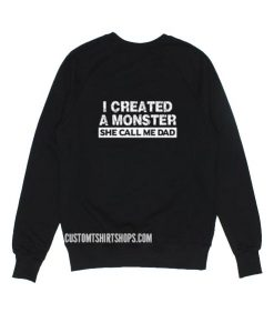 I Created A Monster She Call Me Dad Sweatshirts