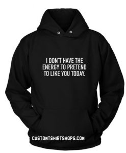 I Don't Have The Energy To Pretend To Like You Today Hoodies