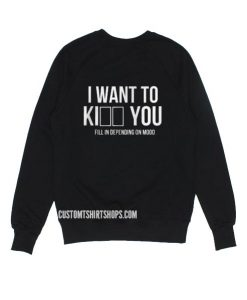I WANT TO Ki___ ___ YOU Sweatshirts