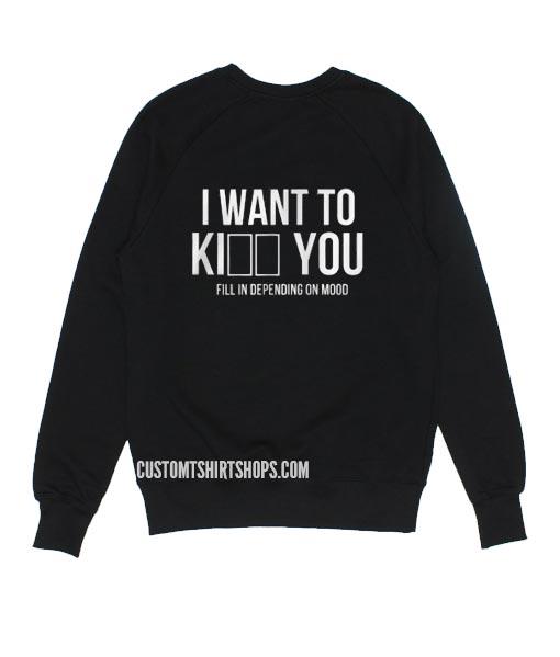 I WANT TO Ki___ ___ YOU Sweatshirts