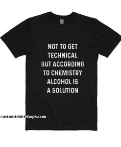 Not To Get Technical But According To Chemistry Alcohol is A Solution Shirt