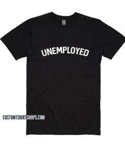 UNEMPLOYED tshirts sayings Shirt