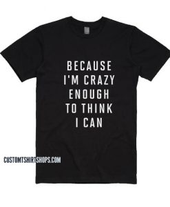 Because Im Crazy Enough to Think I Can Shirt