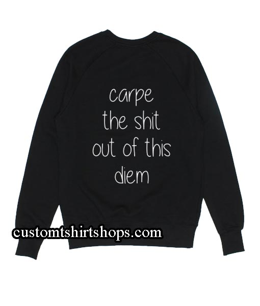 Carpe The Shit Out Of This Diem Sweatshirts