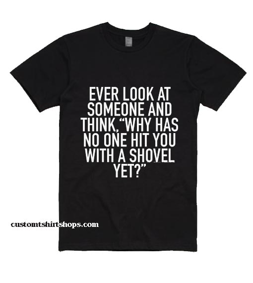 Ever Look At Someone And Think Shirt