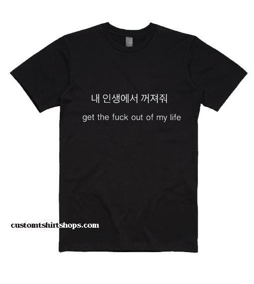 Get The Fuck Out Of My Life Shirt