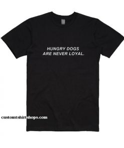 Hungry Dogs Are Never Loyal Shirt