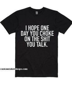 I Hope One Day You Choke On The Shit You Talk Shirt