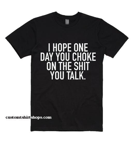 I Hope One Day You Choke On The Shit You Talk Shirt