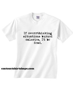 If Overthinking Situations Burned Calories Shirt