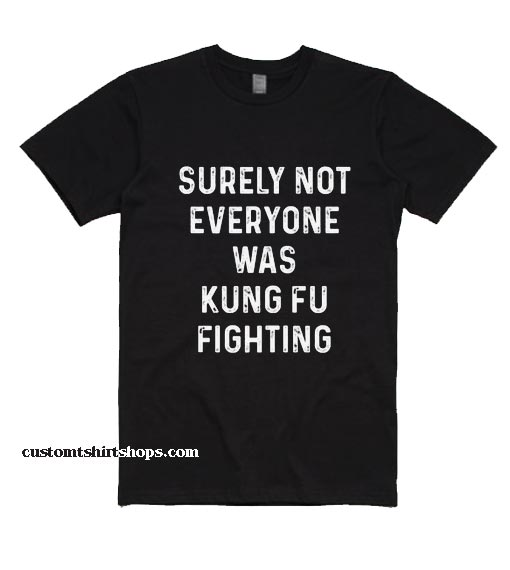 Not Everyone Was Kung Fu Fighting Shirt