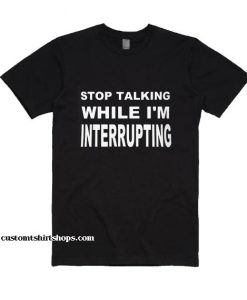 Stop Talking While Im Interrupting BL Shirt