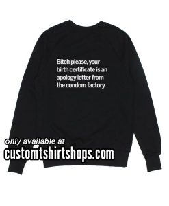 Bitch please your birth certificate is an apology letter from the condom factory Funny Sweatshirts