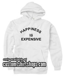 Happiness is Expensive Hoodies