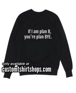 If I Am Plan B Funny Sweatshirts