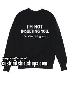 I'm not insulting you I'm describing you Sweatshirts