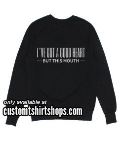 I've Got A Good Heart But This Mouth Funny Sweatshirts