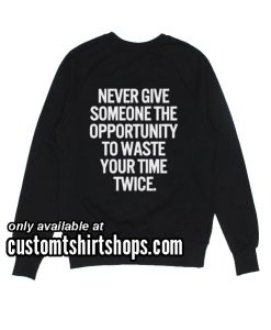 Never give someone the opportunity to waste your time twice Funny Sweatshirts